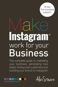 Make Instagram Work for your Business: The complete guide to marketing your business, generating leads, finding new customers and building your brand ... Media Work for your Business) (Volume 6)-cover
