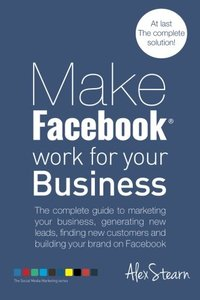 Make Facebook Work for your Business: The complete guide to marketing your business, generating new leads, finding new customers and building your ... Media Work for your Business) (Volume 1)-cover