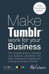 Make Tumblr work for your Business: The complete guide to marketing your business, generating leads, finding new customers and building your brand on ... Media Work for your Business) (Volume 7)-cover