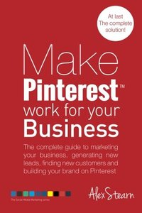Make Pinterest Work for your Business: The complete guide to marketing your business, generating leads, finding new customers and building your brand ... Media Work for your Business) (Volume 5)