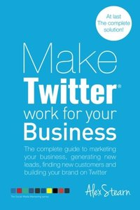 Make Twitter Work for your Business: The complete guide to marketing your business, generating leads, finding new customers and building your brand on ... Media Work for your Business) (Volume 2)-cover