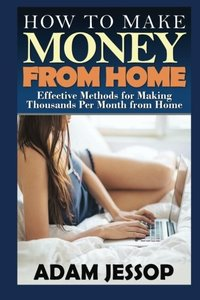How to Make Money from Home: Effective Methods for Making Thousands Per Month from Home-cover