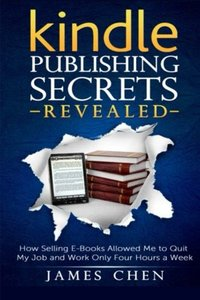 Kindle Publishing Secrets Revealed: How Selling E-Books Allowed Me to Quit My Job and Work Only Four Hours a Week-cover