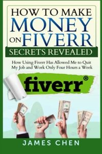 How to Make Money on Fiverr Secrets Revealed: How Using Fiverr Has Allowed Me to Quit My Job and Work Only Four Hours a Week-cover