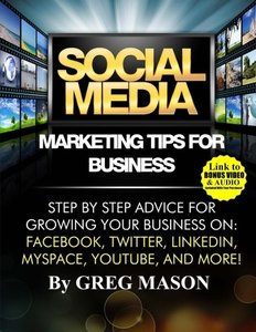 Social Media Marketing Tips for Business: Step by Step Advice for Growing Your Business On: Facebook, Twitter, LinkedIn, MySpace, YouTube, and More!-cover