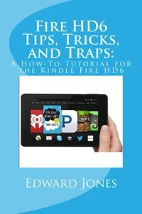 Fire HD6 Tips, Tricks, and Traps:: A How-To Tutorial for the Kindle Fire HD6-cover