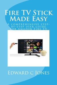 Fire TV Stick Made Easy: A comprehensive step-by-step user guide for Amazon Fire TV-cover
