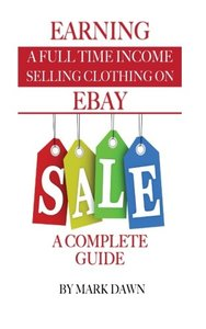 Earning a Full Time Income: Selling Clothing on EBay A Complete Guide
