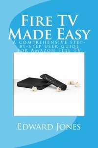 Fire TV Made Easy: A comprehensive step-by-step user guide for Amazon Fire TV-cover