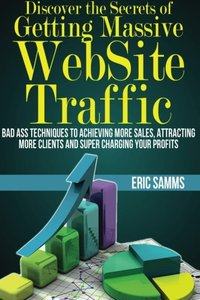 Discover the Secrets of Getting Massive Web Site Traffic: Badass Techniques to Achieving More Sales, Attracting More Clients and Super Charging Your Profits-cover