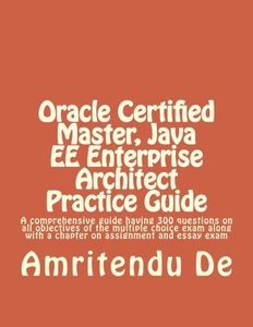 Oracle Certified Master, Java EE Enterprise Architect Practice Guide: A comprehensive guide having 300 questions on all objectives of the multiple ... with a chapter on assignment and essay exam-cover