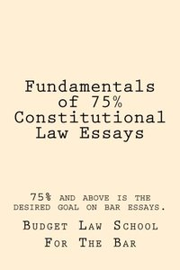 Fundamentals of 75% Constitutional Law Essays: 75% and above is the desired goal on bar essays.