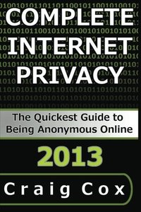 Complete Internet Privacy: The Quickest Guide to Being Anonymous Online-cover