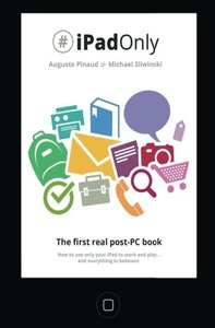 #iPadOnly. The first real post-PC Book: How to use your iPad to work and playand everything in between