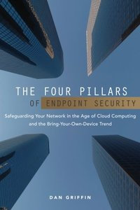 The Four Pillars of Endpoint Security: Safeguarding Your Network in the Age of Cloud Computing and the Bring-Your-Own-Device Trend-cover