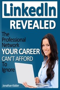LinkedIn Revealed: The Professional Network Your Career Can't Afford To Ignore & The 15 Steps For Optimizing Your LinkedIn Profile-cover