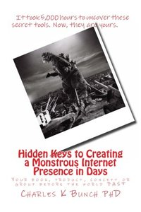 Hidden keys to creating a monstrous internet presence in days: Your book, concept, product or group before the world FAST (Monster Internet Presence)