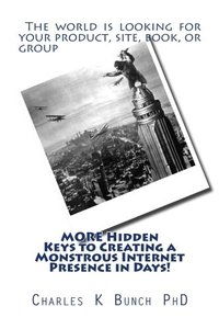 MORE Hidden Keys to Creating a Monstrous Internet Presence in Days!: The world is looking for your product, site, book, or group (Monster Internet Presence)-cover