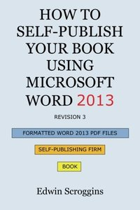 How to Self-Publish Your Book Using Microsoft Word 2013: A Step-by-Step Guide for Designing & Formatting Your Book's Manuscript & Cover to PDF & POD ... Including Those of CreateSpace-cover