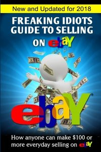 Freaking Idiots Guide To Selling On eBay: How anyone can make $100 or more everyday selling on eBay (Freaking Idiots Guides)-cover