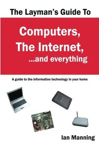 The Layman's Guide to Computers, the Internet, and Everything: A guide to the information technology in your home-cover