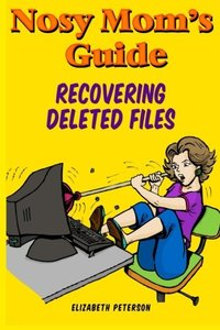 Nosy Mom's Guide Recovering Deleted Files: Getting Your Important Pictures, Files, and Other Documents Back From Your Camera, Computer, and Phone (Volume 1)-cover