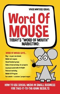 "Word of MOUSE - Today's """"Word of Mouth"""" Marketing:: How to Use Social Media for Small Business for Take-it-to-the-BANK Results"