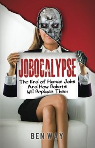 Jobocalypse: The End of Human Jobs and How Robots will Replace Them