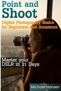 Point and Shoot: Digital Photography Basics for Beginners and Amateurs: Master your DSLR in 21 Days-cover