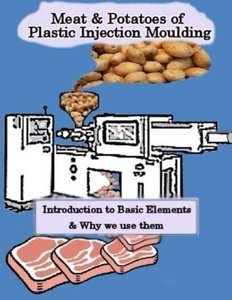 Meat & Potatoes of Plastic Injection Moulding: Introduction to Basic Elements & Why we Use them (Volume 1)