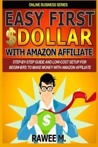 Easy First $Dollar With Amazon Affiliate: Step-By-Step Guide and  Low-Cost Setup for Beginners  to Make Money with  Amazon Affiliate. (Online Business Series)-cover