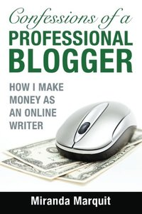 Confessions of a Professional Blogger: How I Make Money as an Online Writer-cover