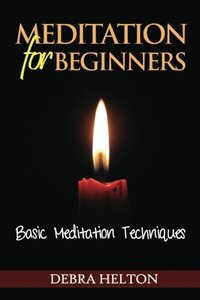 Meditation For Beginners: Basic Meditation Techniques