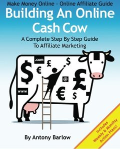 Make Money Online - Online Affiliate Guide: Building An Online Cash Cow, A Complete Step-By-Step Guide To Affiliate Marketing: A Complete Step-By-Step Guide To Affiliate Marketing-cover