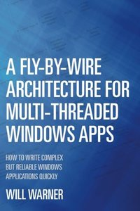 A Fly-by-Wire Architecture for Multi-Threaded Windows Apps: How to Write Complex But Reliable Windows Applications Quickly-cover