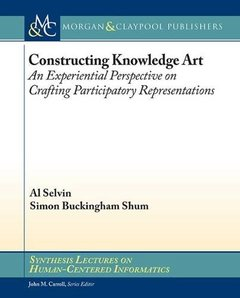 Constructing Knowledge Art: An Experiential Perspective on Crafting Participatory Representations (Synthesis Lectures on Human-Centered Informatics)-cover