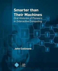 Smarter Than Their Machines: Oral Histories of Pioneers in Interactive Computing-cover