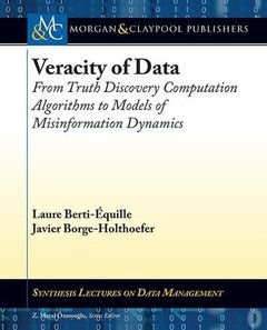 Veracity of Data: From Truth Discovery Computation Algorithms to Models of Misinformation Dynamics (Synthesis Lectures on Data Management)-cover
