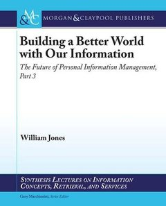 Building a Better World with Our Information: The Future of Personal Information Management, Part 3 (Synthesis Lectures on Information Copncepts, Retrieval, and Services)