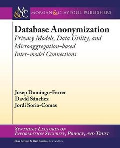Database Anonymization: Privacy Models, Data Utility, and Microaggregation-based Inter-model Connections (Synthesis Lectures on Information Security, Privacy, and Trust)-cover