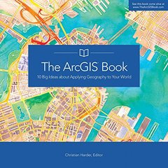 The ArcGIS Book: 10 Big Ideas about Applying Geography to Your World-cover