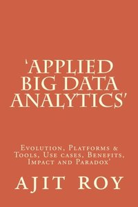 'Applied Big Data Analytics': Evolution, Platforms & Tools, Use cases, Benefits, Impact and Paradox' (Big Data Analytics-Series-3) (Volume 1)-cover