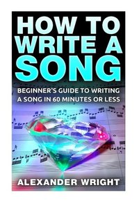 How to Write a Song: Beginner's Guide to Writing a Song in 60 Minutes or Less (lyrics, compose, basic, tips, fast, easy, songwriting)-cover