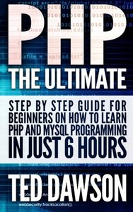 PHP: The Ultimate Step by Step guide for beginners on how to learn PHP and MYSQL programming in just 6 hours-cover