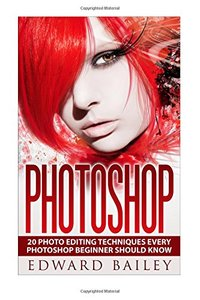 Photoshop:: 20 Photo Editing Techniques Every Photoshop Beginner Should Know (Graphic Design, Adobe Photoshop, Digital Photography, Creativity)-cover