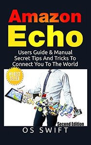 Amazon Echo: Users Guide & Manual To Amazon Echo: Secret Tips And Tricks To Connect You To The World-cover