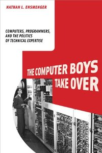 The Computer Boys Take Over: Computers, Programmers, and the Politics of Technical Expertise (History of Computing)-cover