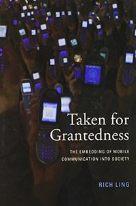 Taken for Grantedness: The Embedding of Mobile Communication into Society (MIT Press)-cover