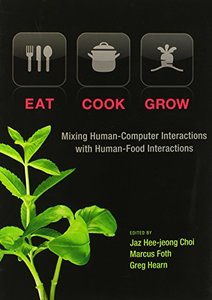 Eat, Cook, Grow: Mixing Human-Computer Interactions with Human-Food Interactions (MIT Press)