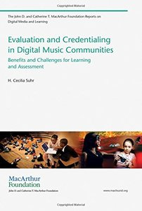 Evaluation and Credentialing in Digital Music Communities: Benefits and Challenges for Learning and Assessment (The John D. and Catherine T. MacArthur Foundation Reports on Digital Media and Learning)-cover